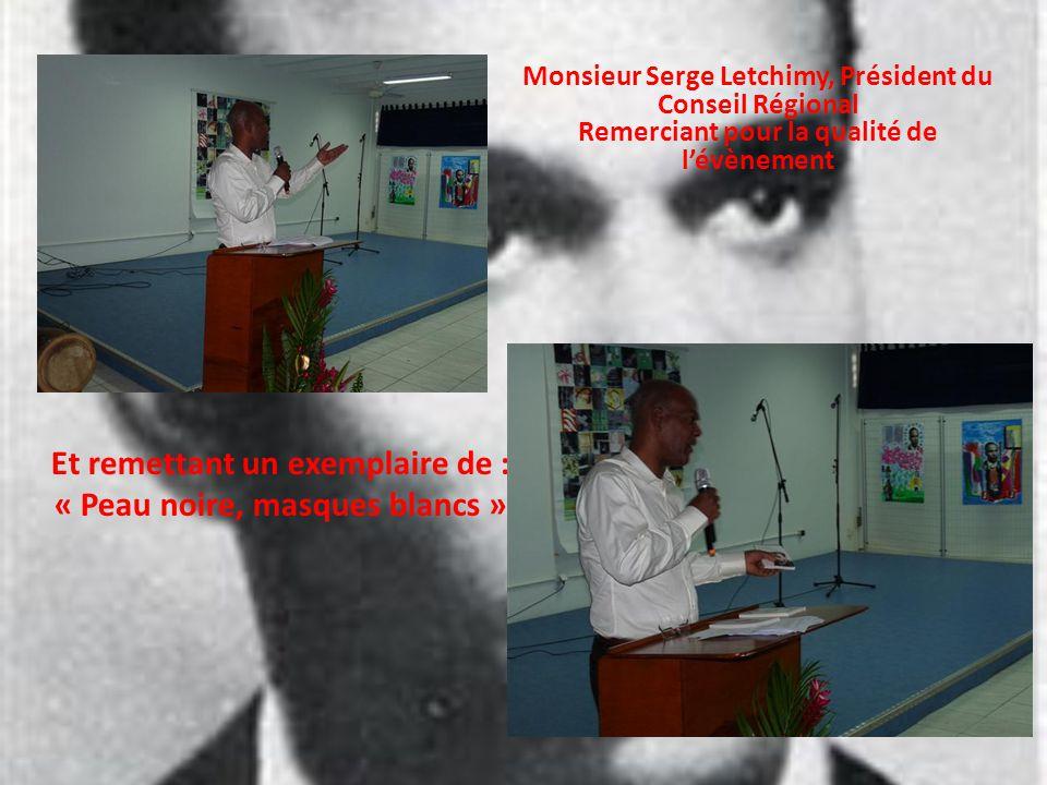 Monsieur Serge Letchimy, Président du Conseil Régional Remerciant pour la qualité de lévènement Et remettant un exemplaire de : « Peau noire, masques blancs »
