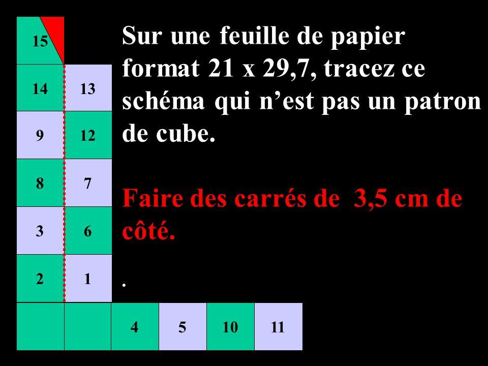 15 451011 14 9 8 3 2 13 12 7 6 1 Sur une feuille de papier format 21 x 29,7, tracez ce schéma qui nest pas un patron de cube. Faire des carrés de 3,5