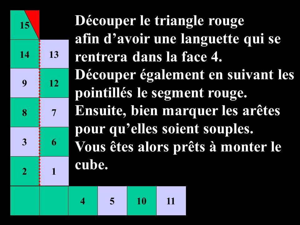 15 451011 14 9 8 3 2 13 12 7 6 1 Découper le triangle rouge afin davoir une languette qui se rentrera dans la face 4. Découper également en suivant le