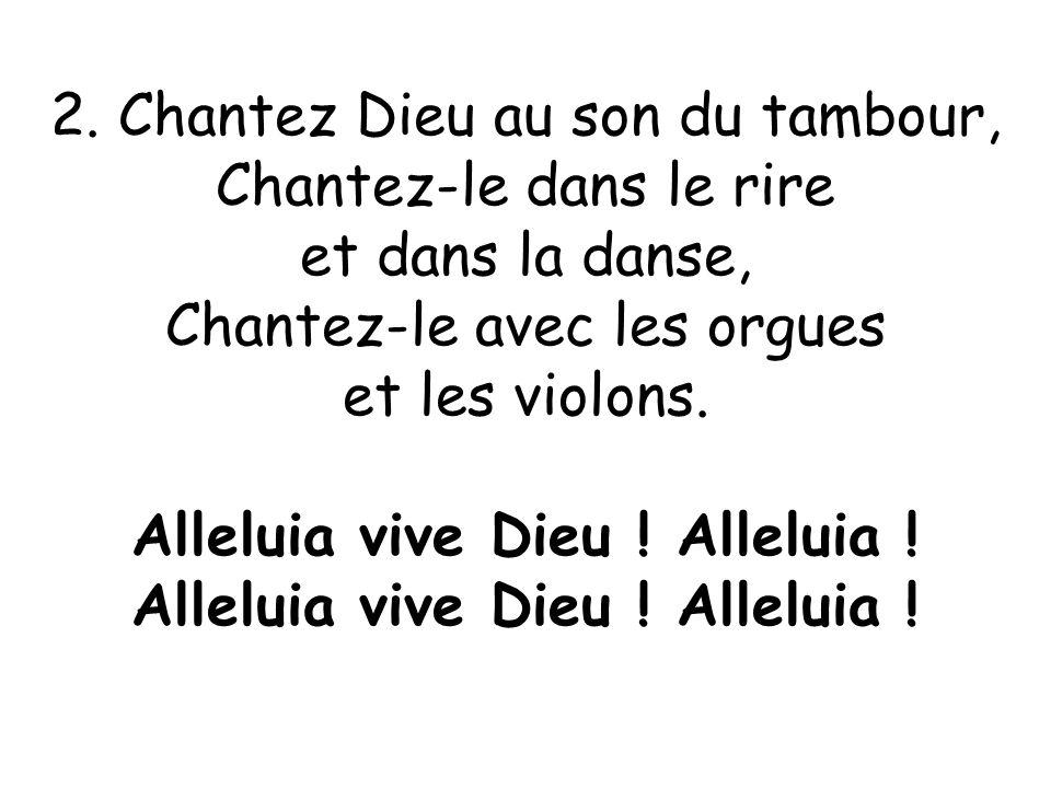 2. Chantez Dieu au son du tambour, Chantez-le dans le rire et dans la danse, Chantez-le avec les orgues et les violons. Alleluia vive Dieu ! Alleluia
