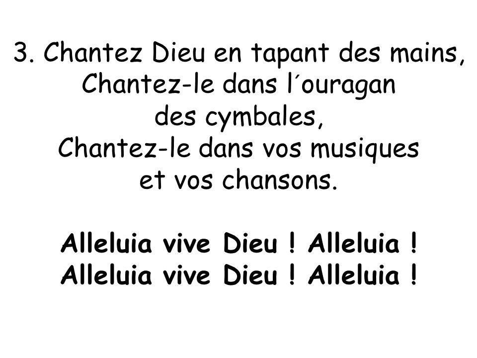 3. Chantez Dieu en tapant des mains, Chantez-le dans l´ouragan des cymbales, Chantez-le dans vos musiques et vos chansons. Alleluia vive Dieu ! Allelu