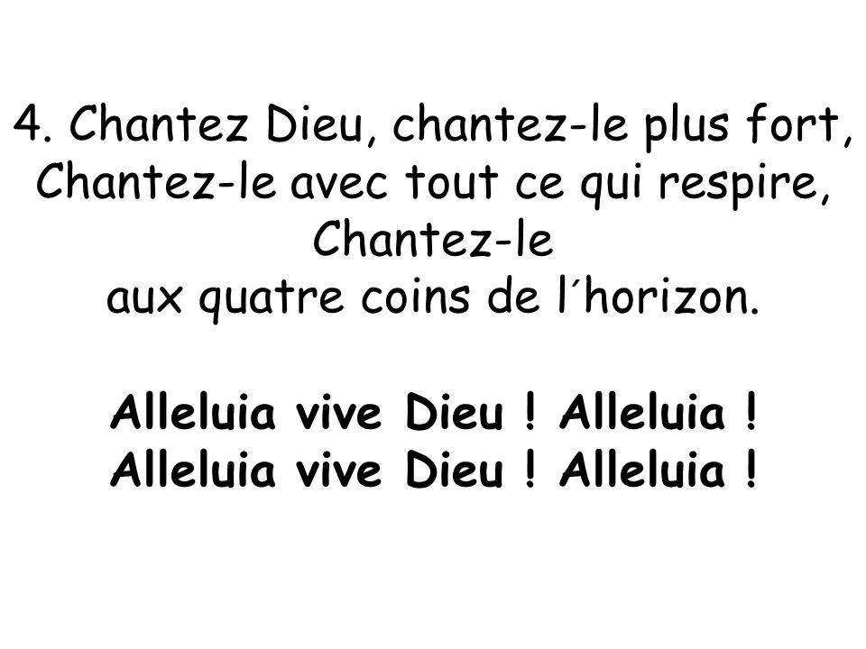 4. Chantez Dieu, chantez-le plus fort, Chantez-le avec tout ce qui respire, Chantez-le aux quatre coins de l´horizon. Alleluia vive Dieu ! Alleluia !