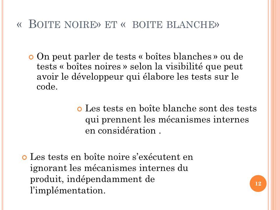 « B OITE NOIRE » ET « BOITE BLANCHE » On peut parler de tests « boîtes blanches » ou de tests « boîtes noires » selon la visibilité que peut avoir le développeur qui élabore les tests sur le code.