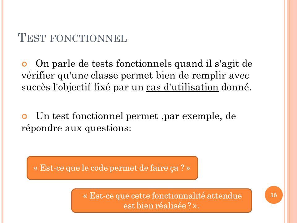 T EST FONCTIONNEL On parle de tests fonctionnels quand il s agit de vérifier qu une classe permet bien de remplir avec succès l objectif fixé par un cas d utilisation donné.