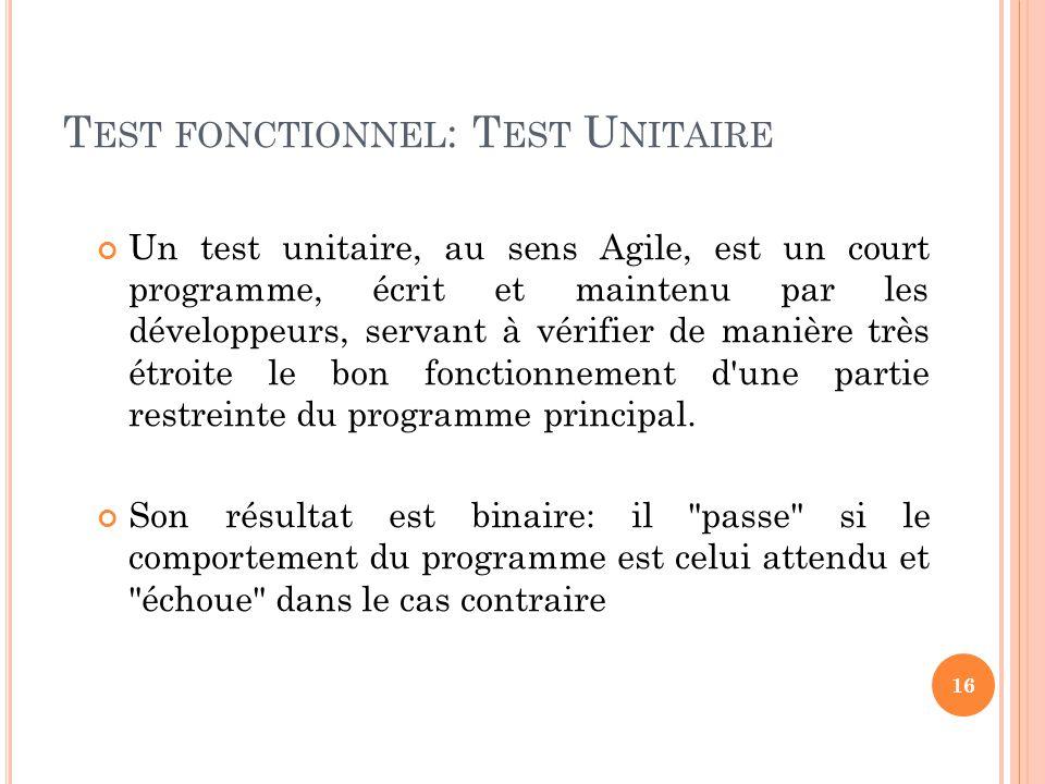 T EST FONCTIONNEL : T EST U NITAIRE Un test unitaire, au sens Agile, est un court programme, écrit et maintenu par les développeurs, servant à vérifie