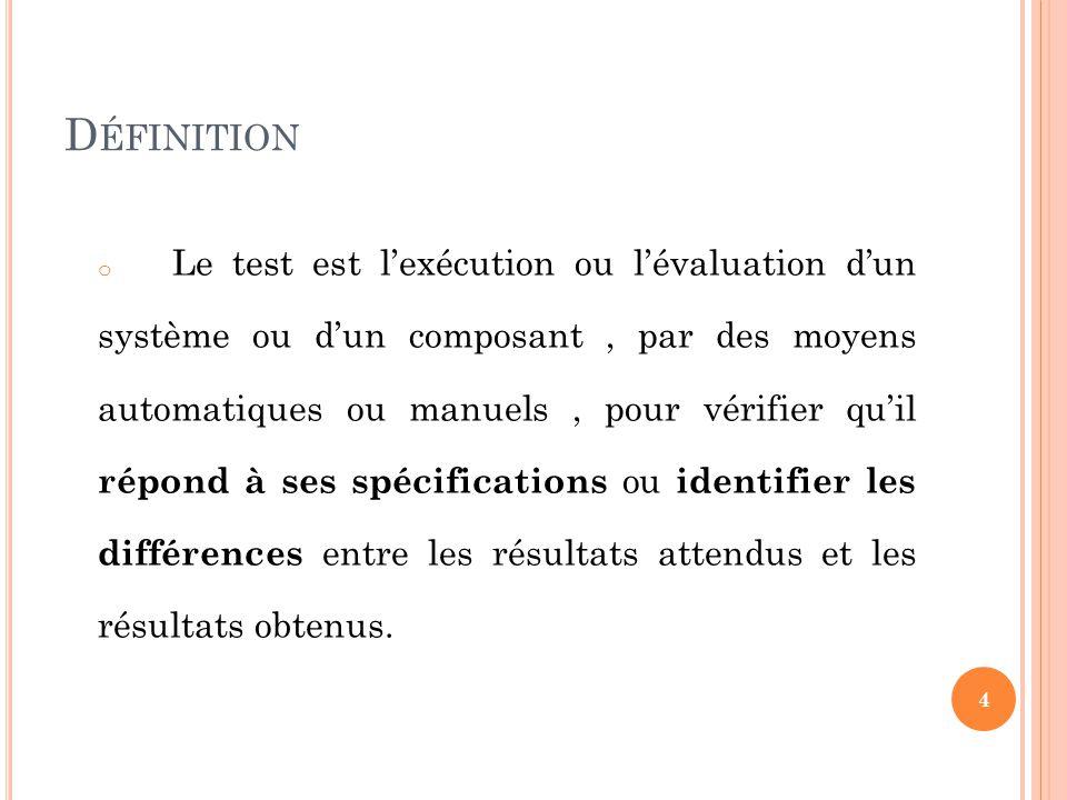 D ÉFINITION o Le test est lexécution ou lévaluation dun système ou dun composant, par des moyens automatiques ou manuels, pour vérifier quil répond à