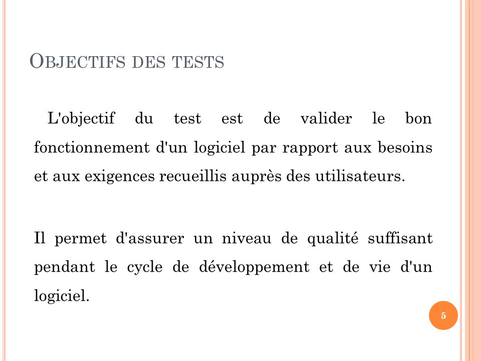 O BJECTIFS DES TESTS L objectif du test est de valider le bon fonctionnement d un logiciel par rapport aux besoins et aux exigences recueillis auprès des utilisateurs.