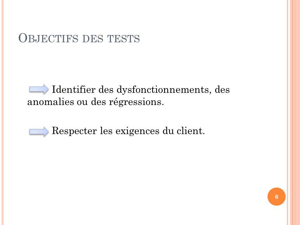O BJECTIFS DES TESTS Identifier des dysfonctionnements, des anomalies ou des régressions. Respecter les exigences du client. 6