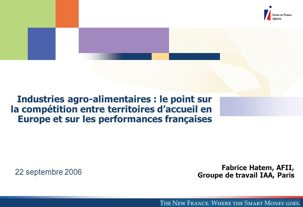 Fabrice Hatem, AFII, Groupe de travail IAA, Paris 22 septembre 2006 Industries agro-alimentaires : le point sur la compétition entre territoires daccueil en Europe et sur les performances françaises
