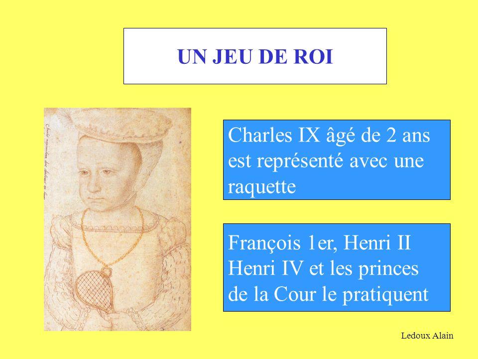 UN JEU DE ROI Charles IX âgé de 2 ans est représenté avec une raquette François 1er, Henri II Henri IV et les princes de la Cour le pratiquent Ledoux