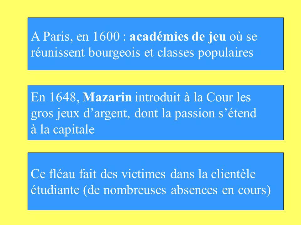 A Paris, en 1600 : académies de jeu où se réunissent bourgeois et classes populaires En 1648, Mazarin introduit à la Cour les gros jeux dargent, dont