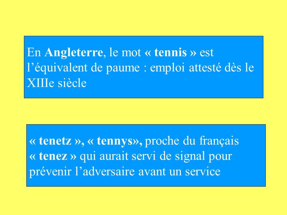 En Angleterre, le mot « tennis » est léquivalent de paume : emploi attesté dès le XIIIe siècle « tenetz », « tennys», proche du français « tenez » qui