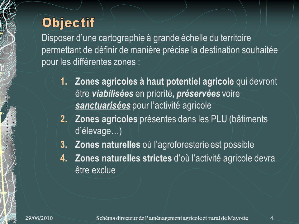 29/06/2010 Schéma directeur de laménagement agricole et rural de Mayotte 4 Disposer dune cartographie à grande échelle du territoire permettant de définir de manière précise la destination souhaitée pour les différentes zones : 1.