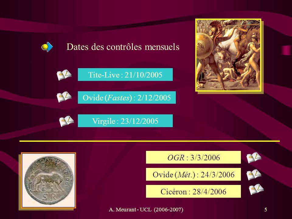 A. Meurant - UCL (2006-2007)5 Dates des contrôles mensuels Tite-Live : 21/10/2005 Ovide (Fastes) : 2/12/2005 Virgile : 23/12/2005 OGR : 3/3/2006 Ovide