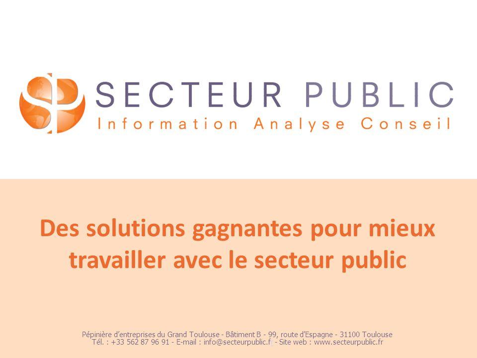 1 Des solutions gagnantes pour mieux travailler avec le secteur public Pépinière dentreprises du Grand Toulouse - Bâtiment B - 99, route dEspagne - 31100 Toulouse Tél.