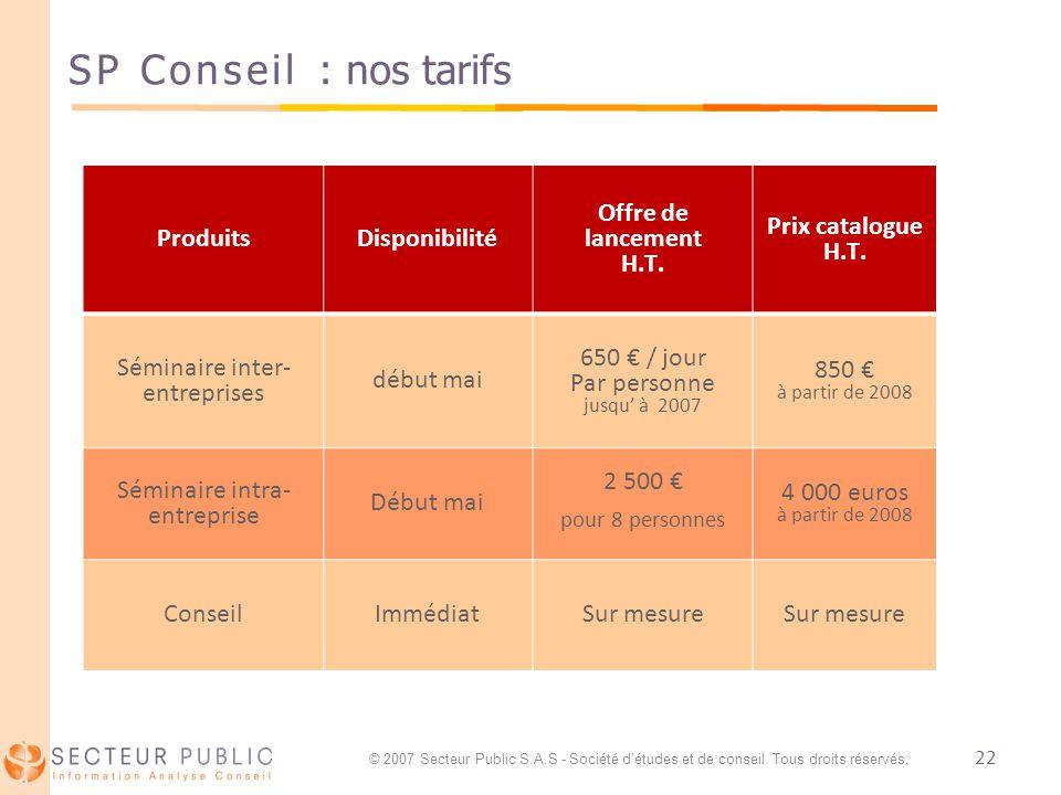 22 SP Conseil : nos tarifs ProduitsDisponibilité Offre de lancement H.T. Prix catalogue H.T. Séminaire inter- entreprises début mai 650 / jour Par per