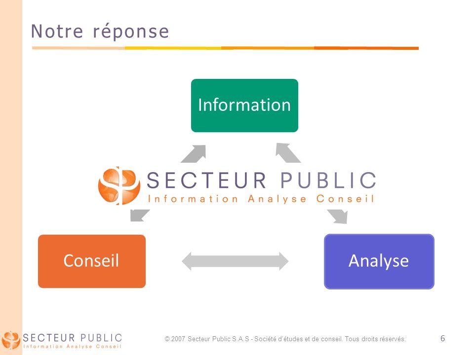 6 Notre réponse InformationAnalyseConseil © 2007 Secteur Public S.A.S - Société détudes et de conseil.
