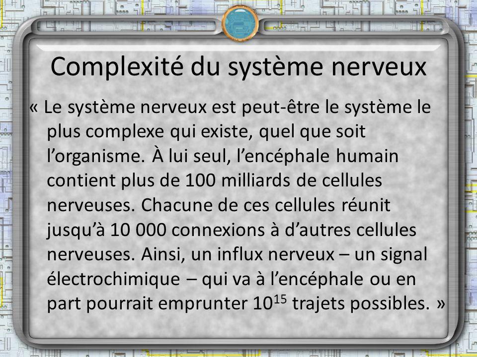 Complexité du système nerveux « Le système nerveux est peut-être le système le plus complexe qui existe, quel que soit lorganisme. À lui seul, lencéph