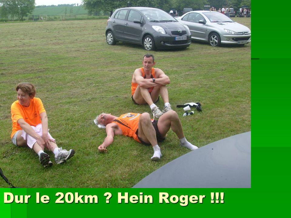 Dur le 20km ? Hein Roger !!!