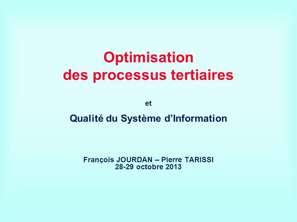 Optimisation des processus tertiaires et Qualité du Système dInformation François JOURDAN – Pierre TARISSI 28-29 octobre 2013