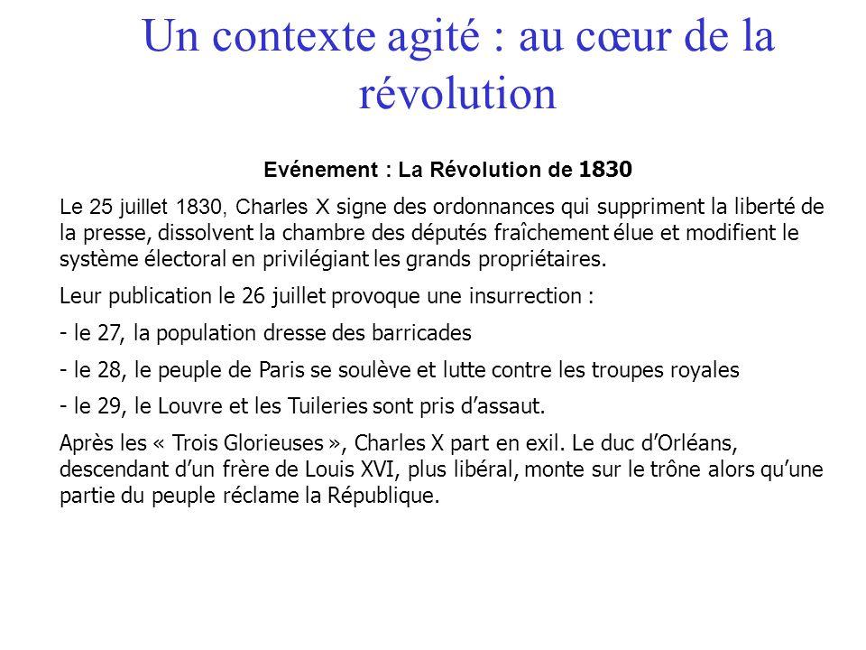 Un contexte agité : au cœur de la révolution Evénement : La Révolution de 1830 Le 25 juillet 1830, Charles X signe des ordonnances qui suppriment la l