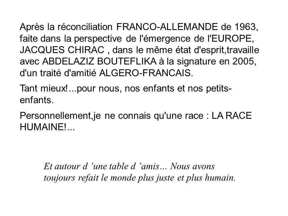 Après la réconciliation FRANCO-ALLEMANDE de 1963, faite dans la perspective de l émergence de l EUROPE, JACQUES CHIRAC, dans le même état d esprit,travaille avec ABDELAZIZ BOUTEFLIKA à la signature en 2005, d un traité d amitié ALGERO-FRANCAIS.