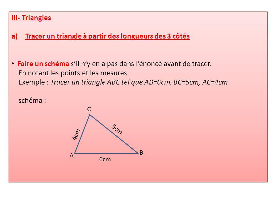 III- Triangles a)Tracer un triangle à partir des longueurs des 3 côtés Faire un schéma sil ny en a pas dans lénoncé avant de tracer. En notant les poi