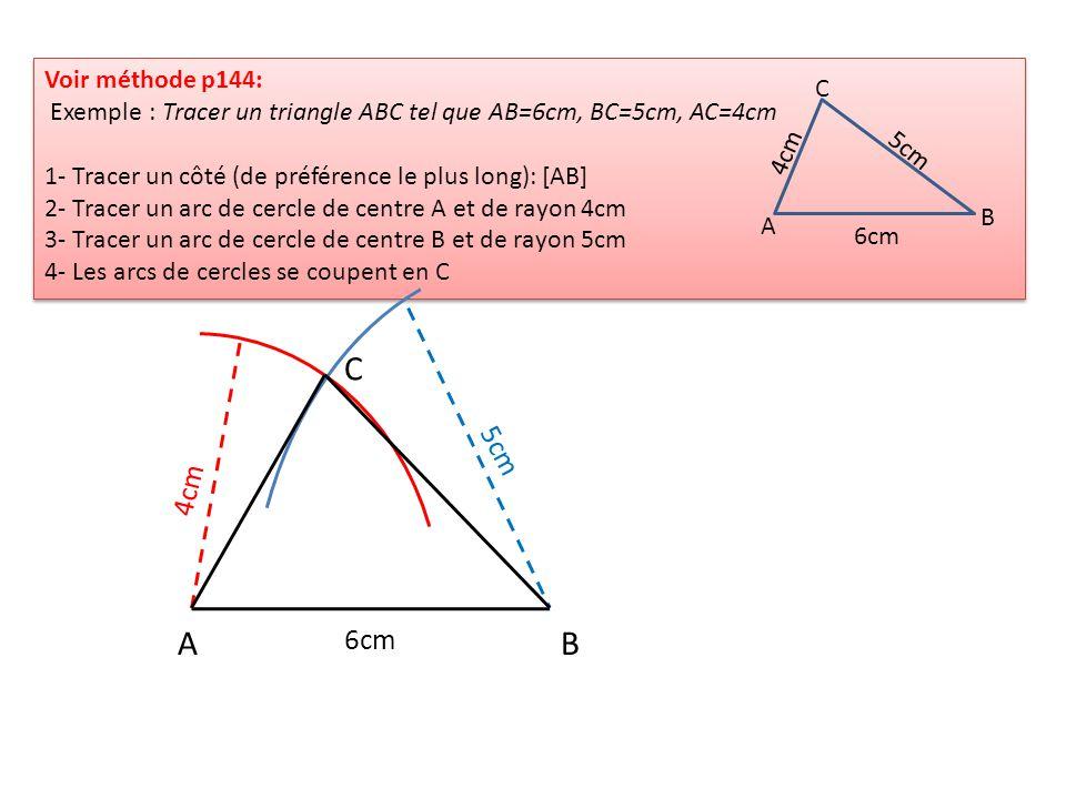 Voir méthode p144: Exemple : Tracer un triangle ABC tel que AB=6cm, BC=5cm, AC=4cm 1- Tracer un côté (de préférence le plus long): [AB] 2- Tracer un a