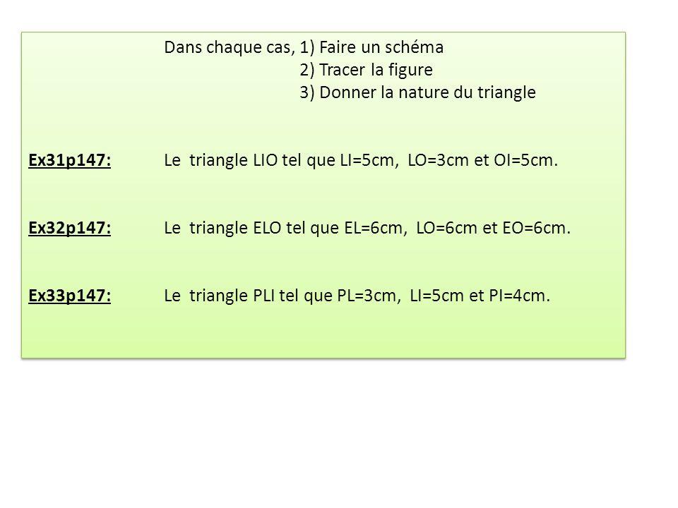 Dans chaque cas,1) Faire un schéma 2) Tracer la figure 3) Donner la nature du triangle Ex31p147:Le triangle LIO tel que LI=5cm, LO=3cm et OI=5cm. Ex32
