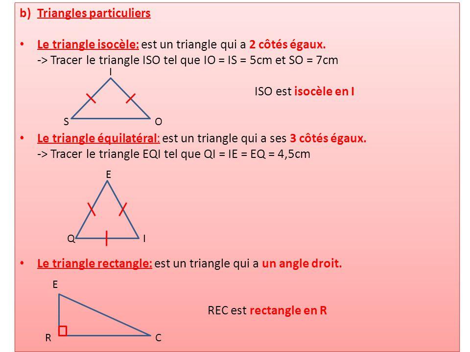 b)Triangles particuliers Le triangle isocèle: est un triangle qui a 2 côtés égaux. -> Tracer le triangle ISO tel que IO = IS = 5cm et SO = 7cm ISO est