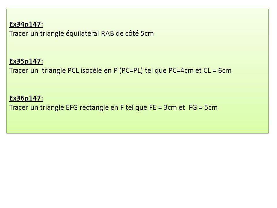 Ex34p147: Tracer un triangle équilatéral RAB de côté 5cm Ex35p147: Tracer un triangle PCL isocèle en P (PC=PL) tel que PC=4cm et CL = 6cm Ex36p147: Tr