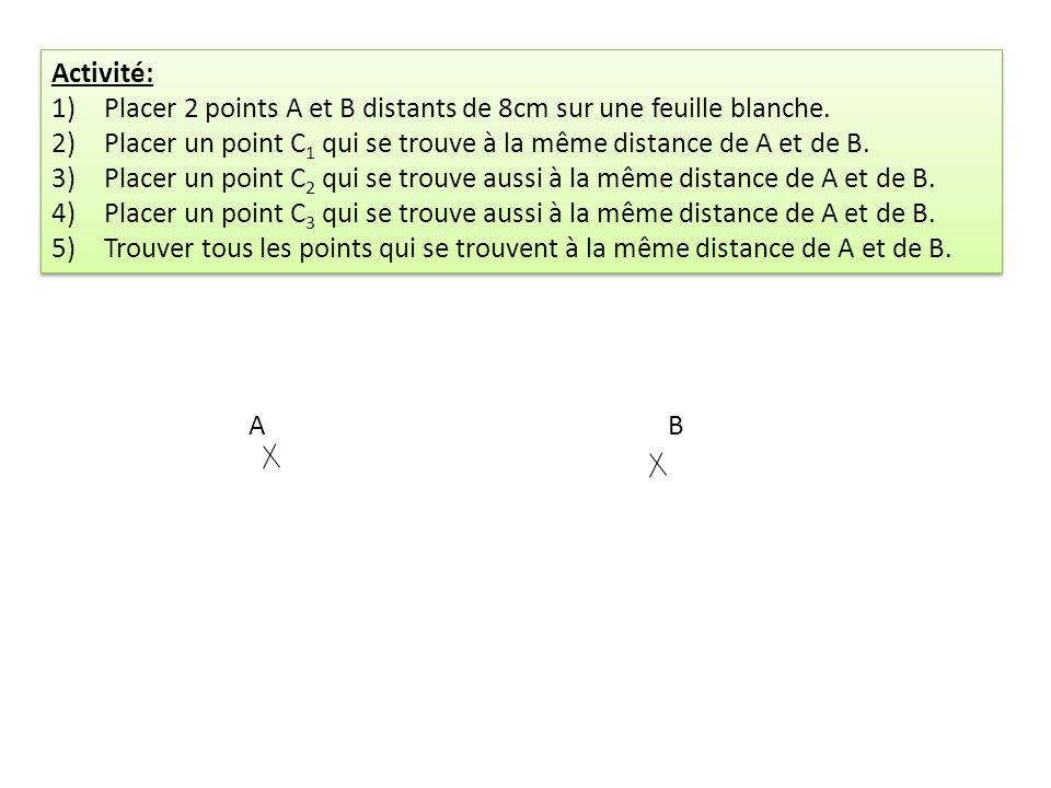 Activité: 1)Placer 2 points A et B distants de 8cm sur une feuille blanche. 2)Placer un point C 1 qui se trouve à la même distance de A et de B. 3)Pla