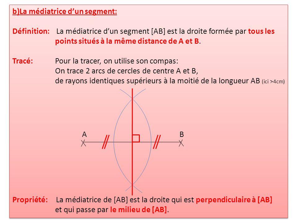 b)La médiatrice dun segment: Définition: La médiatrice dun segment [AB] est la droite formée par tous les points situés à la même distance de A et B.
