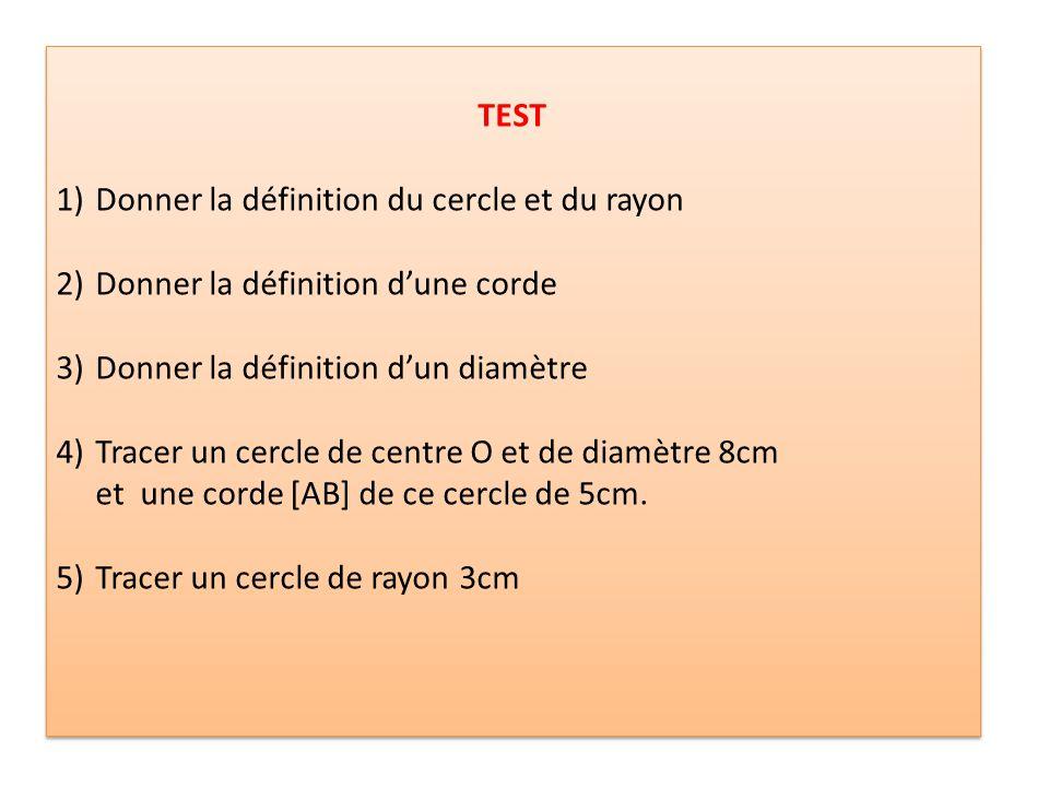 TEST 1)Donner la définition du cercle et du rayon 2)Donner la définition dune corde 3)Donner la définition dun diamètre 4)Tracer un cercle de centre O