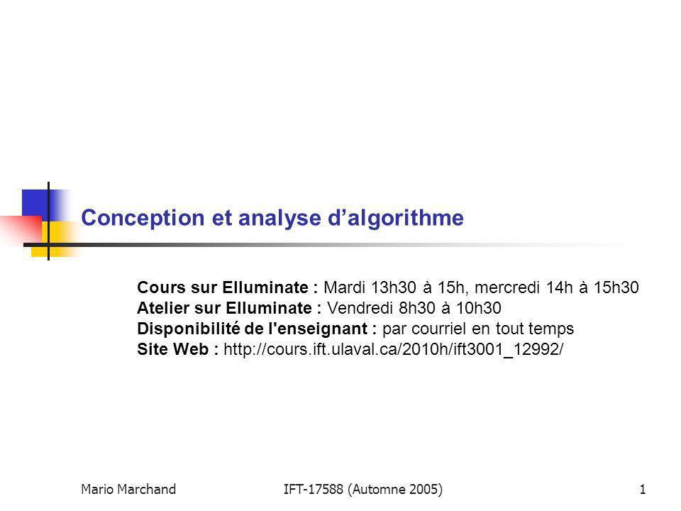 Mario MarchandIFT-17588 (Automne 2005)1 Conception et analyse dalgorithme Cours sur Elluminate : Mardi 13h30 à 15h, mercredi 14h à 15h30 Atelier sur Elluminate : Vendredi 8h30 à 10h30 Disponibilité de l enseignant : par courriel en tout temps Site Web : http://cours.ift.ulaval.ca/2010h/ift3001_12992/