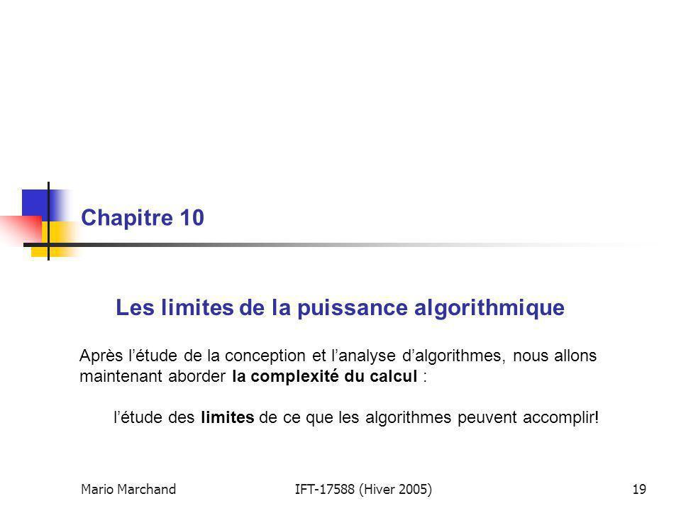 Mario MarchandIFT-17588 (Hiver 2005)19 Chapitre 10 Les limites de la puissance algorithmique Après létude de la conception et lanalyse dalgorithmes, nous allons maintenant aborder la complexité du calcul : létude des limites de ce que les algorithmes peuvent accomplir!