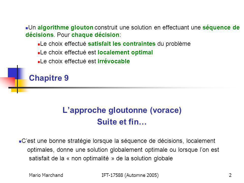 Mario MarchandIFT-17588 (Automne 2005)2 Chapitre 9 Lapproche gloutonne (vorace) Suite et fin… Un algorithme glouton construit une solution en effectua
