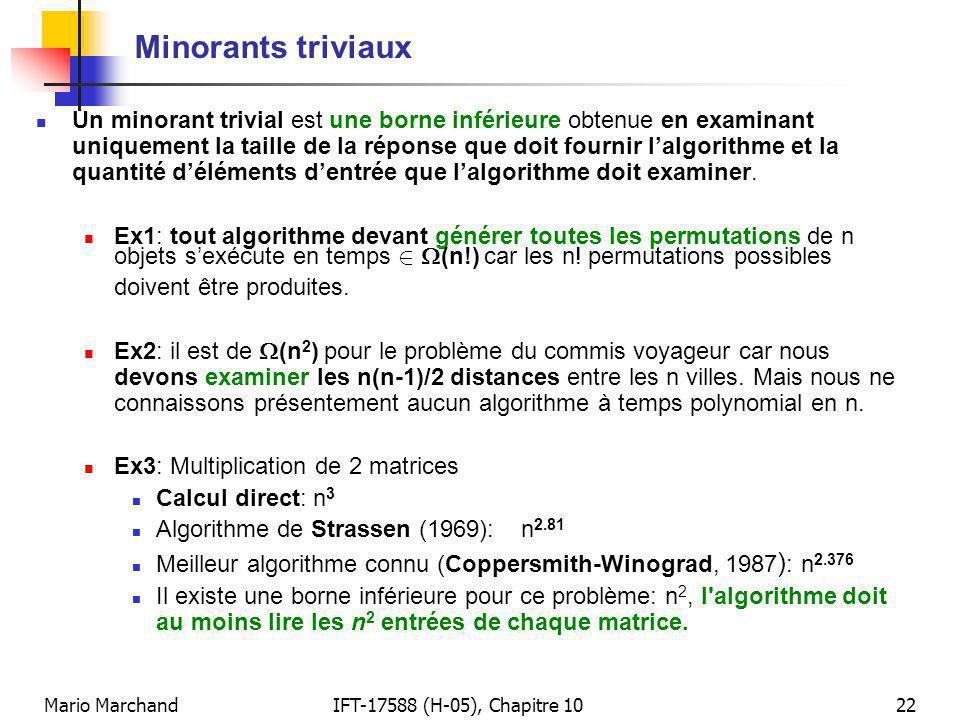 Mario MarchandIFT-17588 (H-05), Chapitre 1022 Minorants triviaux Un minorant trivial est une borne inférieure obtenue en examinant uniquement la taille de la réponse que doit fournir lalgorithme et la quantité déléments dentrée que lalgorithme doit examiner.