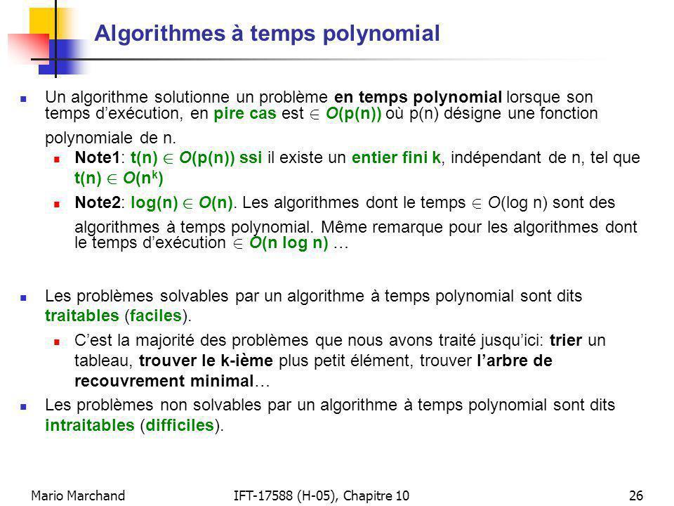 Mario MarchandIFT-17588 (H-05), Chapitre 1026 Algorithmes à temps polynomial Un algorithme solutionne un problème en temps polynomial lorsque son temps dexécution, en pire cas est 2 O(p(n)) où p(n) désigne une fonction polynomiale de n.