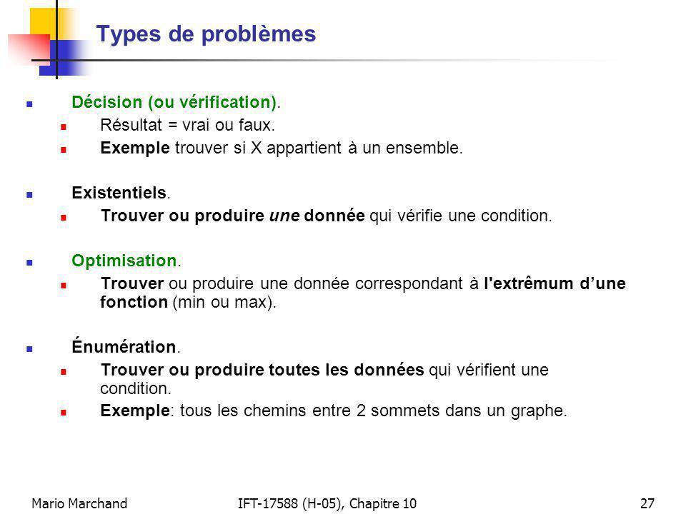 Mario MarchandIFT-17588 (H-05), Chapitre 1027 Types de problèmes Décision (ou vérification). Résultat = vrai ou faux. Exemple trouver si X appartient