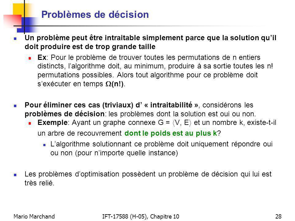 Mario MarchandIFT-17588 (H-05), Chapitre 1028 Problèmes de décision Un problème peut être intraitable simplement parce que la solution quil doit produire est de trop grande taille Ex: Pour le problème de trouver toutes les permutations de n entiers distincts, lalgorithme doit, au minimum, produire à sa sortie toutes les n.