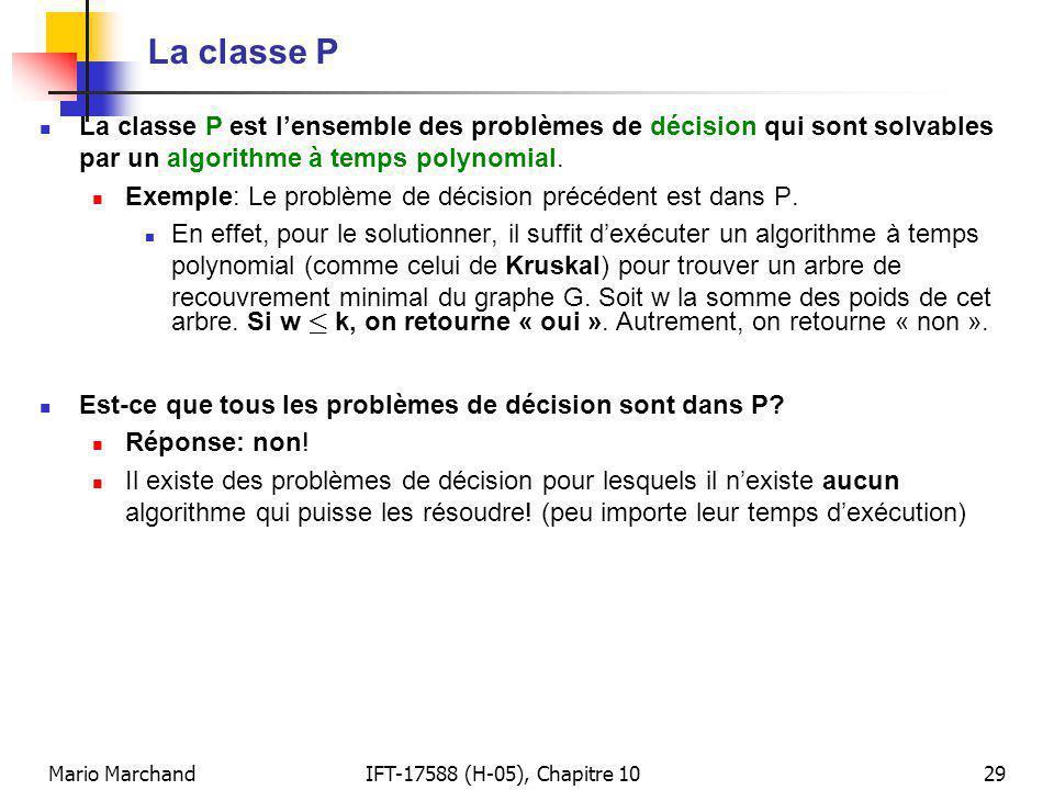Mario MarchandIFT-17588 (H-05), Chapitre 1029 La classe P La classe P est lensemble des problèmes de décision qui sont solvables par un algorithme à temps polynomial.