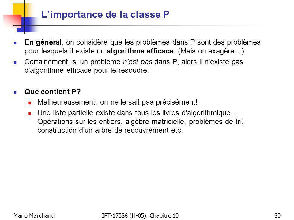 Mario MarchandIFT-17588 (H-05), Chapitre 1030 Limportance de la classe P En général, on considère que les problèmes dans P sont des problèmes pour lesquels il existe un algorithme efficace.
