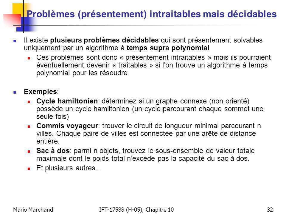 Mario MarchandIFT-17588 (H-05), Chapitre 1032 Problèmes (présentement) intraitables mais décidables Il existe plusieurs problèmes décidables qui sont présentement solvables uniquement par un algorithme à temps supra polynomial Ces problèmes sont donc « présentement intraitables » mais ils pourraient éventuellement devenir « traitables » si lon trouve un algorithme à temps polynomial pour les résoudre Exemples: Cycle hamiltonien: déterminez si un graphe connexe (non orienté) possède un cycle hamiltonien (un cycle parcourant chaque sommet une seule fois) Commis voyageur: trouver le circuit de longueur minimal parcourant n villes.