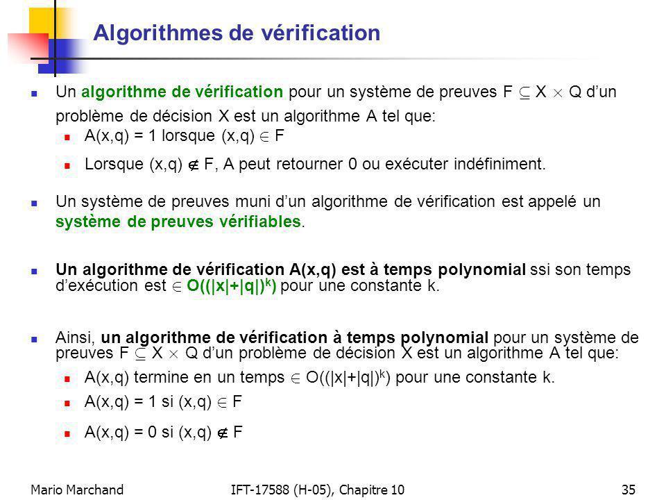 Mario MarchandIFT-17588 (H-05), Chapitre 1035 Algorithmes de vérification Un algorithme de vérification pour un système de preuves F µ X £ Q dun problème de décision X est un algorithme A tel que: A(x,q) = 1 lorsque (x,q) 2 F Lorsque (x,q) F, A peut retourner 0 ou exécuter indéfiniment.