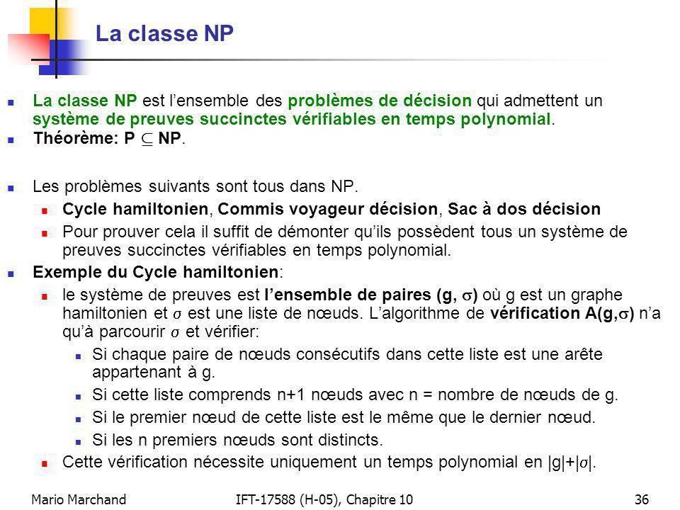 Mario MarchandIFT-17588 (H-05), Chapitre 1036 La classe NP La classe NP est lensemble des problèmes de décision qui admettent un système de preuves succinctes vérifiables en temps polynomial.