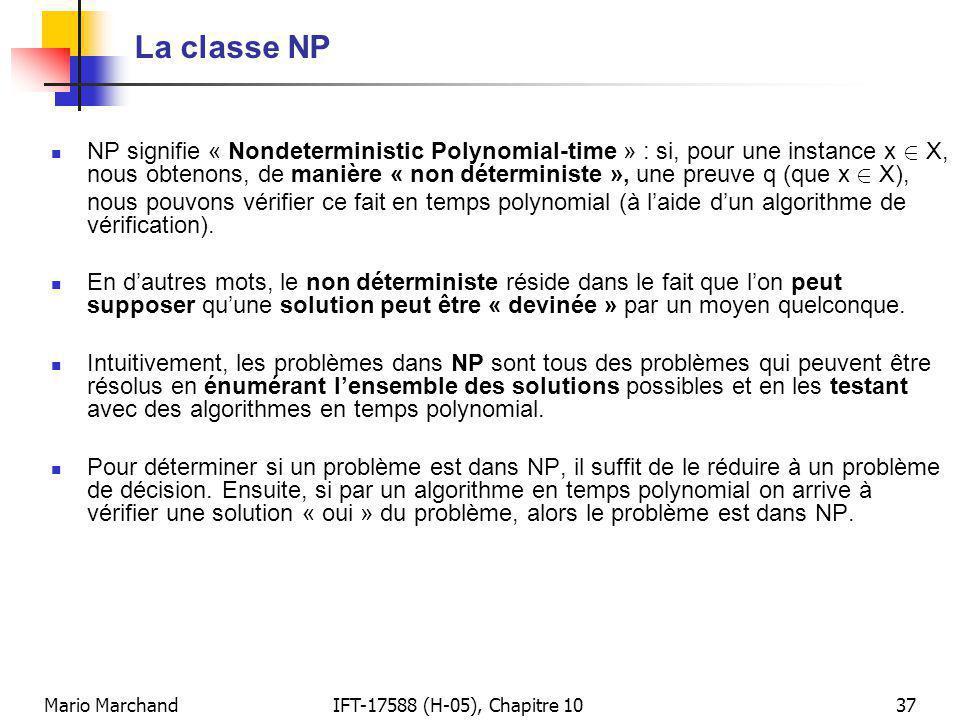 Mario MarchandIFT-17588 (H-05), Chapitre 1037 La classe NP NP signifie « Nondeterministic Polynomial-time » : si, pour une instance x 2 X, nous obtenons, de manière « non déterministe », une preuve q (que x 2 X), nous pouvons vérifier ce fait en temps polynomial (à laide dun algorithme de vérification).
