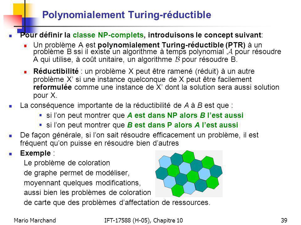 Mario MarchandIFT-17588 (H-05), Chapitre 1039 Polynomialement Turing-réductible Pour définir la classe NP-complets, introduisons le concept suivant: Un problème A est polynomialement Turing-réductible (PTR) à un problème B ssi il existe un algorithme à temps polynomial A pour résoudre A qui utilise, à coût unitaire, un algorithme B pour résoudre B.