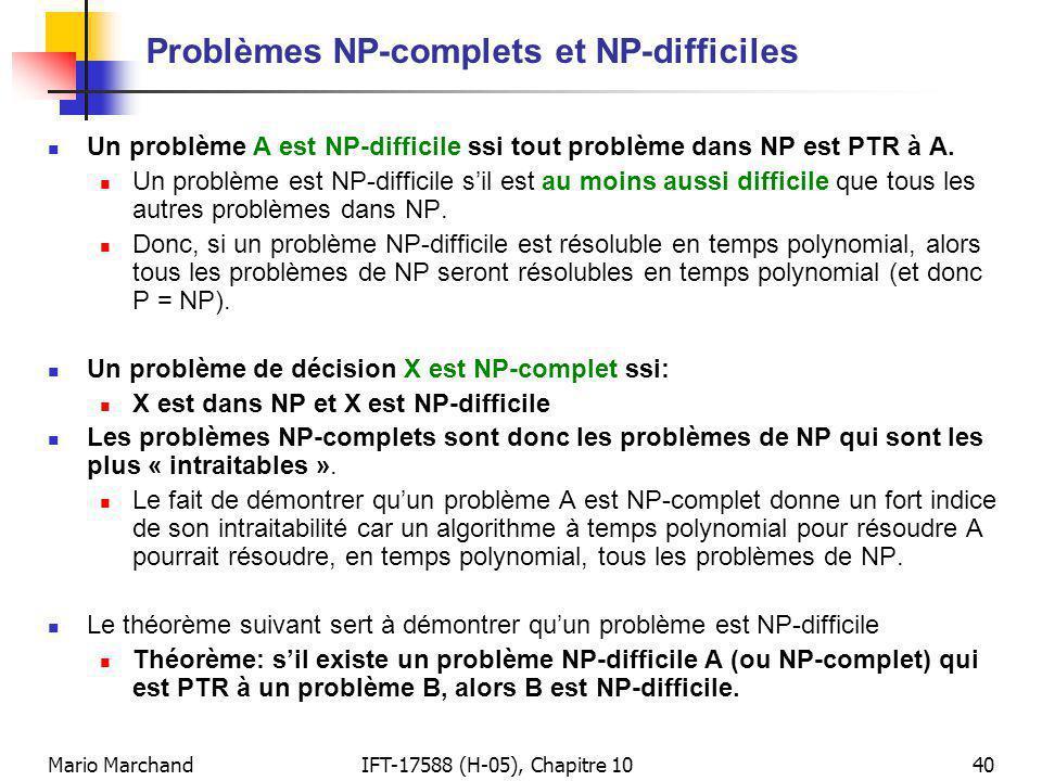 Mario MarchandIFT-17588 (H-05), Chapitre 1040 Problèmes NP-complets et NP-difficiles Un problème A est NP-difficile ssi tout problème dans NP est PTR à A.