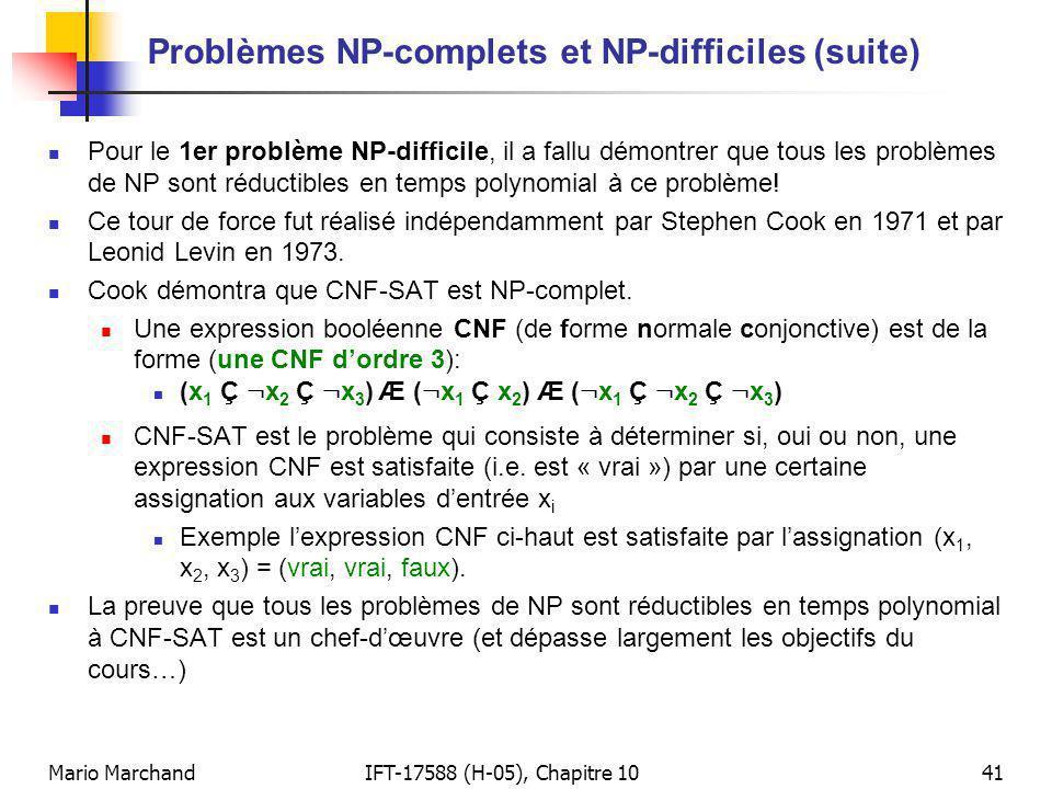 Mario MarchandIFT-17588 (H-05), Chapitre 1041 Problèmes NP-complets et NP-difficiles (suite) Pour le 1er problème NP-difficile, il a fallu démontrer que tous les problèmes de NP sont réductibles en temps polynomial à ce problème.
